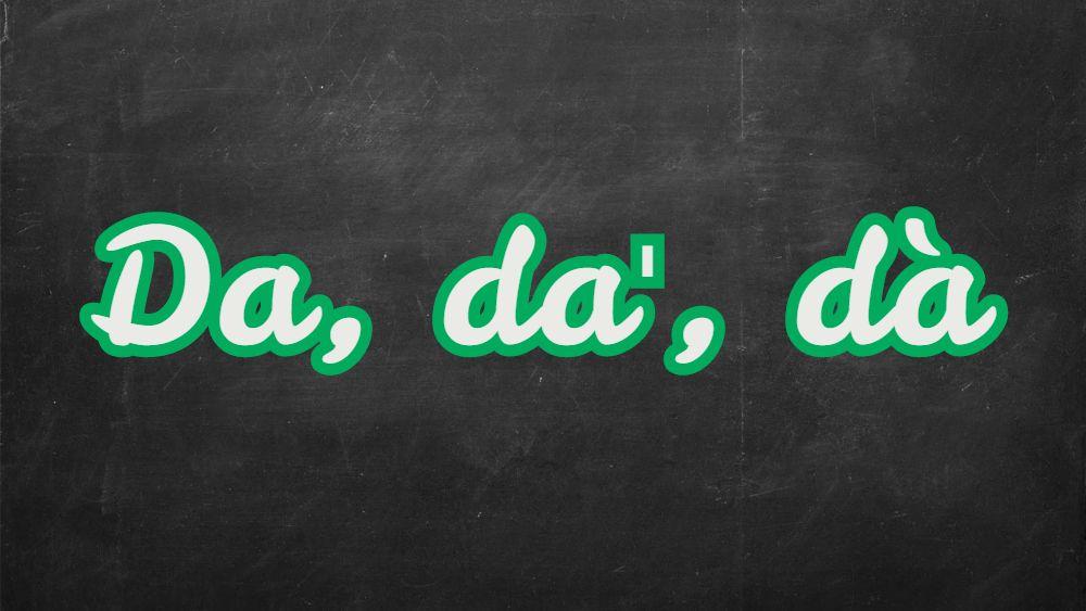 Come si scrive, da, da' o dà?