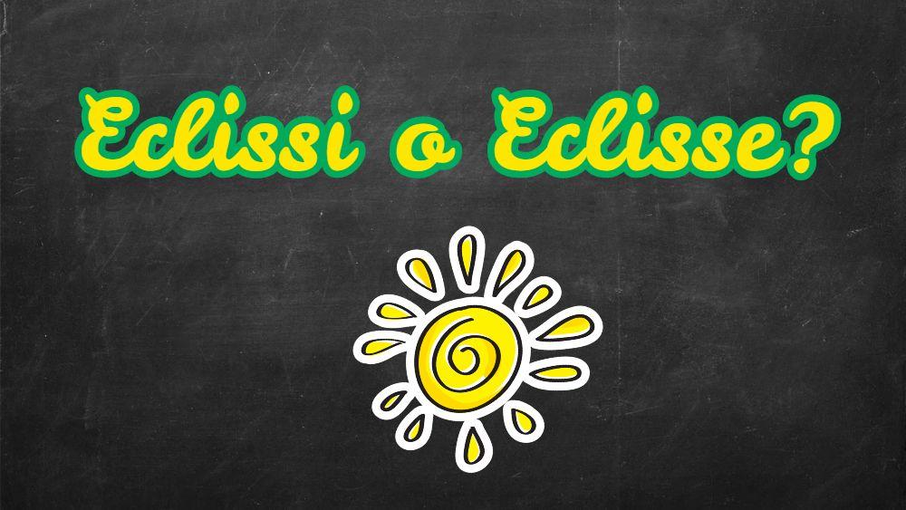 Si scrive Eclissi o Eclisse?