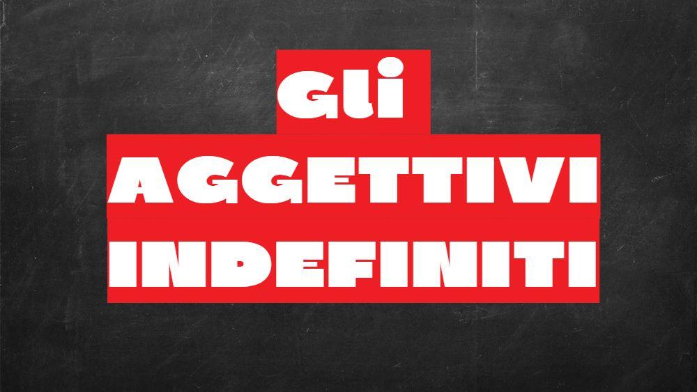 Cosa e quali sono gli aggettivi indefiniti?